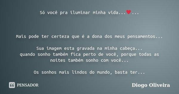 Só você pra iluminar minha vida...♥... Mais pode ter certeza que é a dona dos meus pensamentos... Sua imagem esta gravada na minha cabeça... quando sonho ... Frase de Diogo Oliveira.