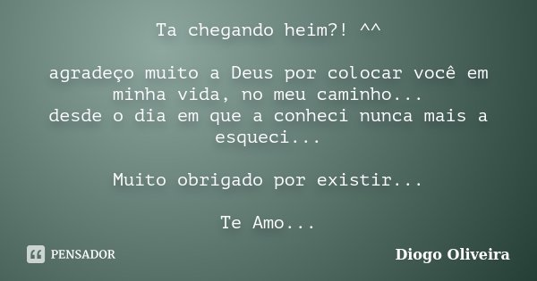 Ta chegando heim?! ^^ agradeço muito a Deus por colocar você em minha vida, no meu caminho... desde o dia em que a conheci nunca mais a esqueci... Muito obrigad... Frase de Diogo Oliveira.