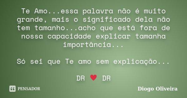 Te Amo...essa palavra não é muito grande, mais o significado dela não tem tamanho...acho que está fora de nossa capacidade explicar tamanha importância... Só se... Frase de Diogo Oliveira.