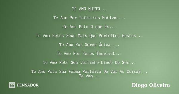 TE AMO MUITO... Te Amo Por Infinitos Motivos... Te Amo Pelo O que És... Te Amo Pelos Seus Mais Que Perfeitos Gestos... Te Amo Por Seres Única ... Te Amo Por Ser... Frase de Diogo Oliveira.