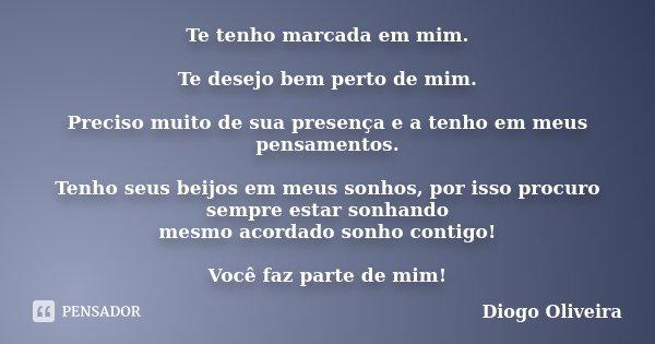 Te tenho marcada em mim. Te desejo bem perto de mim. Preciso muito de sua presença e a tenho em meus pensamentos. Tenho seus beijos em meus sonhos, por isso pro... Frase de Diogo Oliveira.