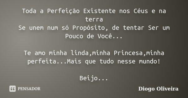 Toda a Perfeição Existente nos Céus e na terra Se unem num só Propósito, de tentar Ser um Pouco de Você... Te amo minha linda,minha Princesa,minha perfeita...Ma... Frase de Diogo Oliveira.
