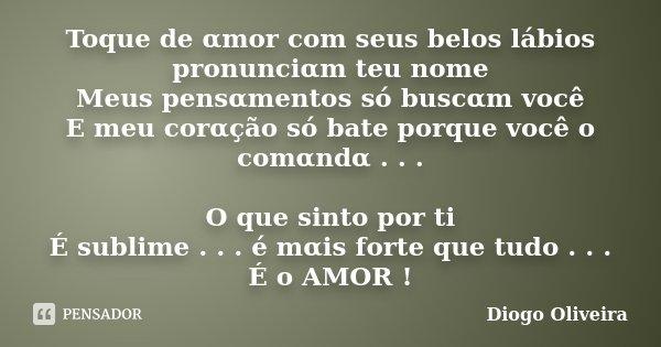 Toque de αmor com seus belos lábios pronunciαm teu nome Meus pensαmentos só buscαm você E meu corαção só bate porque você o comαnd... Frase de Diogo Oliveira.