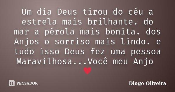 Um dia Deus tirou do céu a estrela mais brilhante. do mar a pérola mais bonita. dos Anjos o sorriso mais lindo. e tudo isso Deus fez uma pessoa Maravilhosa...Vo... Frase de Diogo Oliveira.