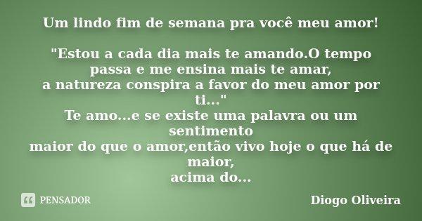 """Um lindo fim de semana pra você meu amor! """"Estou a cada dia mais te amando.O tempo passa e me ensina mais te amar, a natureza conspira a favor do meu amor ... Frase de Diogo Oliveira."""