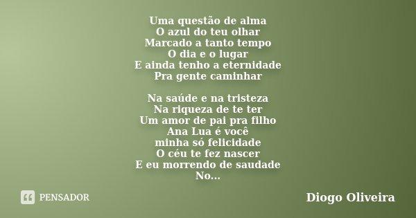 Uma questão de alma O azul do teu olhar Marcado a tanto tempo O dia e o lugar E ainda tenho a eternidade Pra gente caminhar Na saúde e na tristeza Na riqueza de... Frase de Diogo Oliveira.