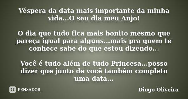 Véspera da data mais importante da minha vida...O seu dia meu Anjo! O dia que tudo fica mais bonito mesmo que pareça igual para alguns...mais pra quem te conhec... Frase de Diogo Oliveira.
