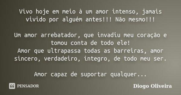 Vivo hoje em meio à um amor intenso, jamais vivido por alguém antes!!! Não mesmo!!! Um amor arrebatador, que invadiu meu coração e tomou conta de todo ele! Amor... Frase de Diogo Oliveira.