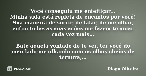 Você conseguiu me enfeitiçar... Minha vida está repleta de encantos por você! Sua maneira de sorrir, de falar, de me olhar, enfim todas as suas ações me fazem t... Frase de Diogo Oliveira.