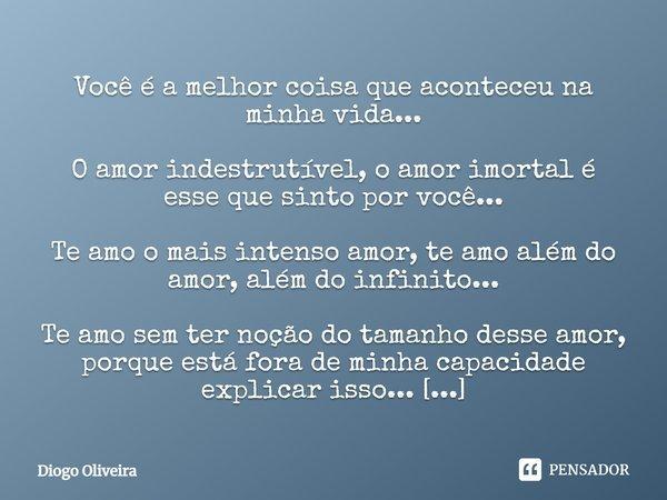 Você é a melhor coisa que aconteceu na minha vida... O amor indestrutível, o amor imortal é esse que sinto por você... Te amo o mais intenso amor, te amo além d... Frase de Diogo Oliveira.