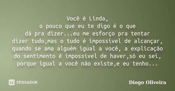 Você é Linda, o pouco que eu te digo é o que dá pra dizer...eu me esforço pra tentar dizer tudo,mas o tudo é impossível de alcançar, quando se ama alguém igual ... Frase de Diogo Oliveira.