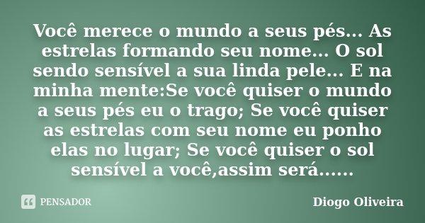 Você merece o mundo a seus pés... As estrelas formando seu nome... O sol sendo sensível a sua linda pele... E na minha mente:Se você quiser o mundo a seus pés e... Frase de Diogo Oliveira.