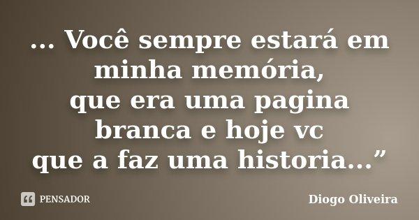 """... Você sempre estará em minha memória, que era uma pagina branca e hoje vc que a faz uma historia...""""... Frase de Diogo Oliveira."""