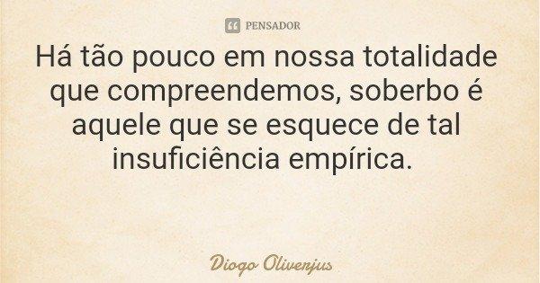 Há tão pouco em nossa totalidade que compreendemos, soberbo é aquele que se esquece de tal insuficiência empírica.... Frase de Diogo Oliverjus.