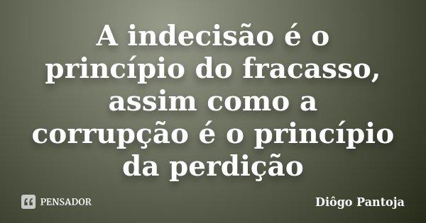 A indecisão é o princípio do fracasso, assim como a corrupção é o princípio da perdição... Frase de Diôgo Pantoja.