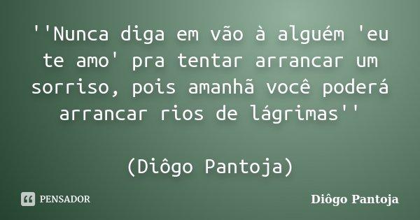 ''Nunca diga em vão à alguém 'eu te amo' pra tentar arrancar um sorriso, pois amanhã você poderá arrancar rios de lágrimas'' (Diôgo Pantoja)... Frase de Diôgo Pantoja.