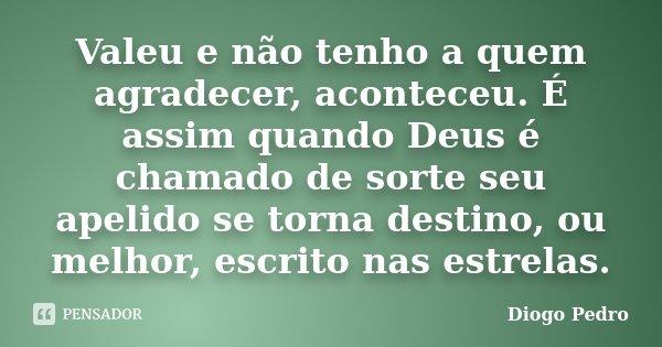 Valeu e não tenho a quem agradecer, aconteceu. É assim quando Deus é chamado de sorte seu apelido se torna destino, ou melhor, escrito nas estrelas.... Frase de Diogo Pedro.