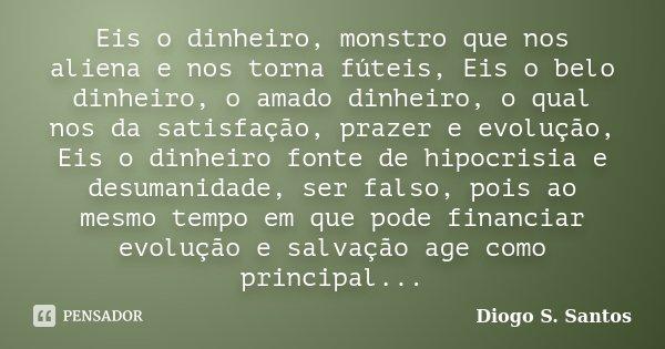 Eis o dinheiro, monstro que nos aliena e nos torna fúteis, Eis o belo dinheiro, o amado dinheiro, o qual nos da satisfação, prazer e evolução, Eis o dinheiro fo... Frase de Diogo S. Santos.