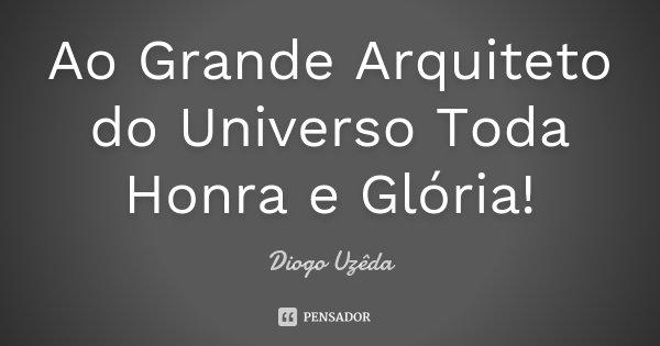 Ao Grande Arquiteto do Universo Toda Honra e Glória!... Frase de Diogo Uzêda.