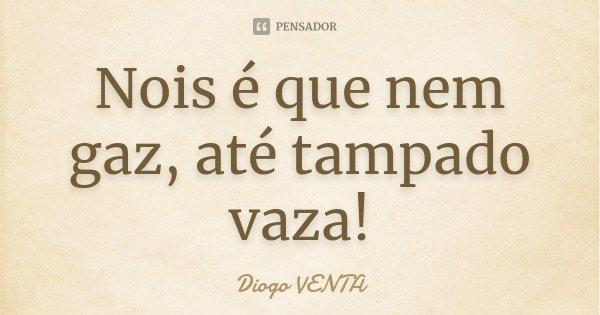 Nois é que nem gaz, até tampado vaza!... Frase de Diogo VENTA.
