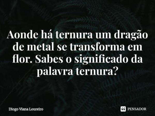 Aonde há ternura um dragão de metal se transforma em flor. Sabes o significado da palavra ternura?... Frase de Diogo Viana Loureiro.