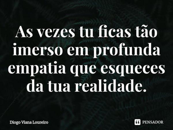 As vezes tu ficas tão imerso em profunda empatia que esqueces da tua realidade.... Frase de Diogo Viana Loureiro.