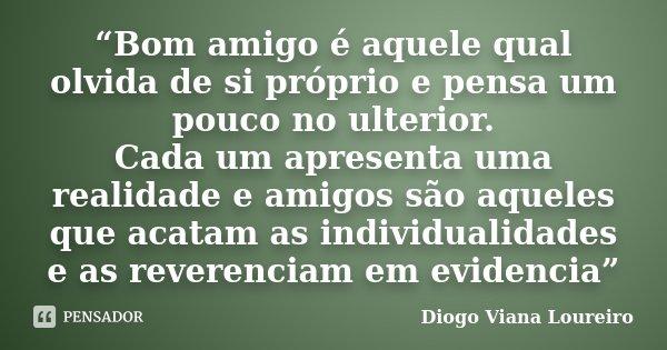 """""""Bom amigo é aquele qual olvida de si próprio e pensa um pouco no ulterior. Cada um apresenta uma realidade e amigos são aqueles que acatam as individualidades ... Frase de Diogo Viana Loureiro."""