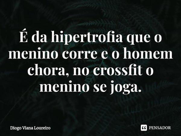 É da hipertrofia que o menino corre e o homem chora, no crossfit o menino se joga.... Frase de Diogo Viana Loureiro.