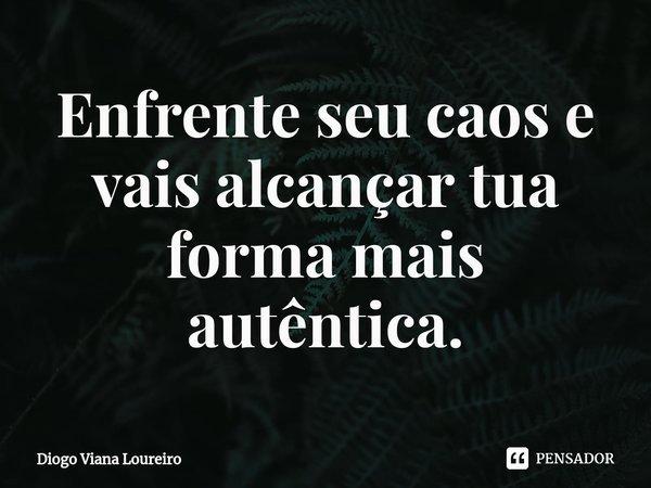 Enfrente seu caos e vais alcançar tua forma mais autêntica.... Frase de Diogo Viana Loureiro.