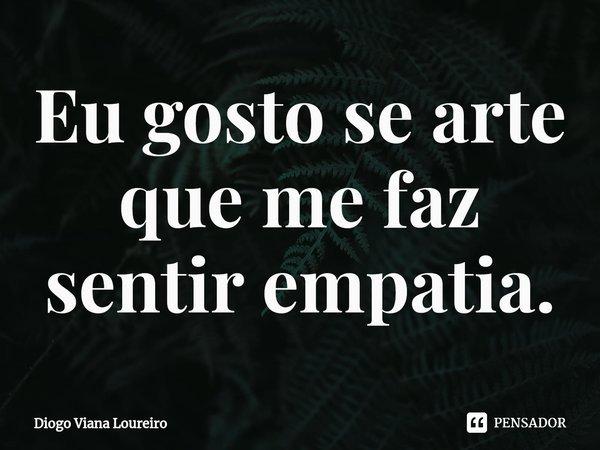 Eu gosto se arte que me faz sentir empatia.... Frase de Diogo Viana Loureiro.