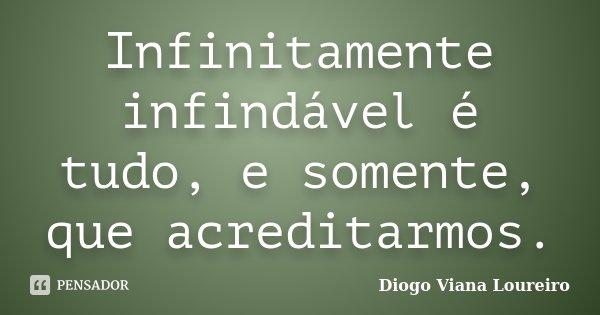 Infinitamente infindável é tudo, e somente, que acreditarmos.... Frase de Diogo Viana Loureiro.
