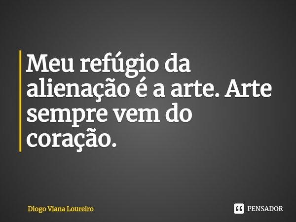 Meu refúgio da alienação é a arte. Arte sempre vem do coração.... Frase de Diogo Viana Loureiro.