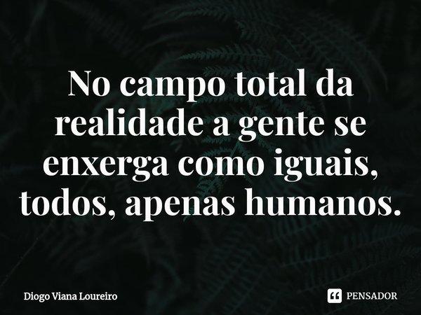 No campo total da realidade a gente se enxerga como iguais, todos, apenas humanos.... Frase de Diogo Viana Loureiro.