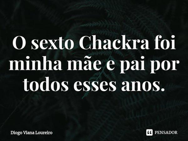 O sexto Chackra foi minha mãe e pai por todos esses anos.... Frase de Diogo Viana Loureiro.
