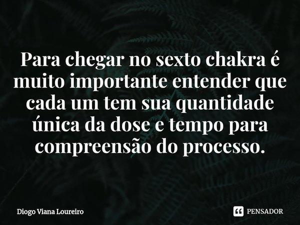 Para chegar no sexto chakra é muito importante entender que cada um tem sua quantidade única da dose e tempo para compreensão do processo.... Frase de Diogo Viana Loureiro.