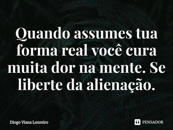 Quando assumes tua forma real você cura muita dor na mente. Se liberte da alienação.... Frase de Diogo Viana Loureiro.