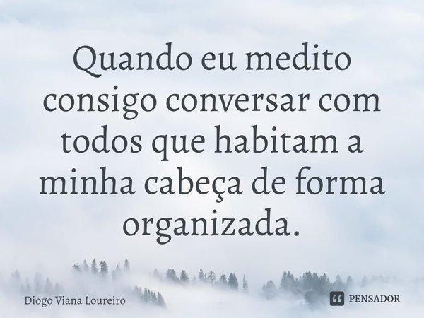 Quando eu medito consigo conversar com todos que habitam a minha cabeça de forma organizada.... Frase de Diogo Viana Loureiro.