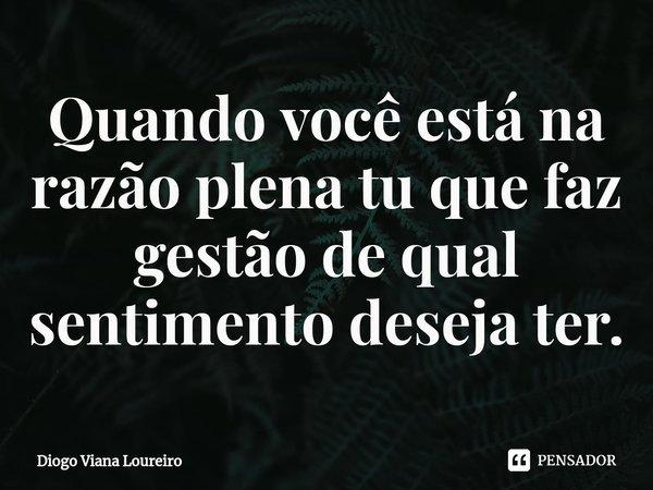 Quando você está na razão plena tu que faz gestão de qual sentimento deseja ter.... Frase de Diogo Viana Loureiro.