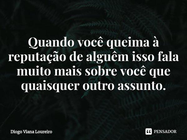 Quando você queima à reputação de alguêm isso fala muito mais sobre você que quaisquer outro assunto.... Frase de Diogo Viana Loureiro.