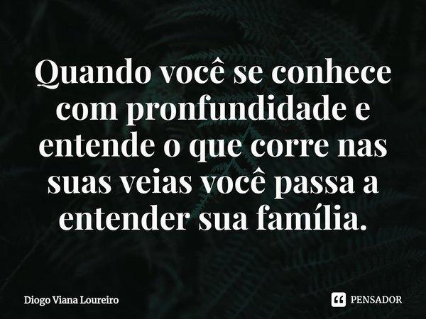 Quando você se conhece com pronfundidade e entende o que corre nas suas veias você passa a entender sua família.... Frase de Diogo Viana Loureiro.