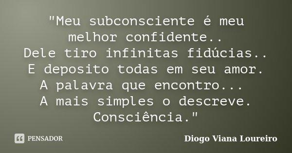 """""""Meu subconsciente é meu melhor confidente.. Dele tiro infinitas fidúcias.. E deposito todas em seu amor. A palavra que encontro... A mais simples o descre... Frase de Diogo Viana Loureiro."""