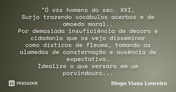 """""""Ó vós homens do séc. XXI, Surjo trazendo vocábulos acerbos e de amoedo moral.. Por demasiada insuficiência de decoro e cidadania que os vejo disseminar co... Frase de Diogo Viana Loureiro."""