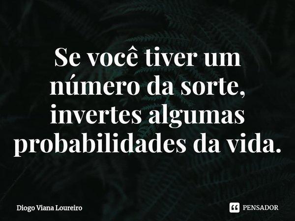 Se você tiver um número da sorte, invertes algumas probabilidades da vida.... Frase de Diogo Viana Loureiro.