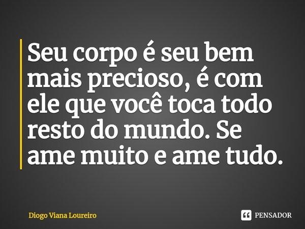 Seu corpo é seu bem mais precioso, é com ele que você toca todo resto do mundo. Se ame muito e ame tudo.... Frase de Diogo Viana Loureiro.