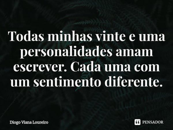 Todas minhas vinte e uma personalidades amam escrever. Cada uma com um sentimento diferente.... Frase de Diogo Viana Loureiro.