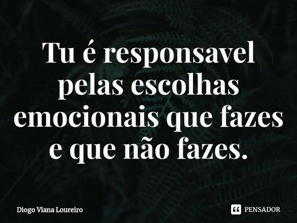 Tu é responsavel pelas escolhas emocionais que fazes e que não fazes.... Frase de Diogo Viana Loureiro.