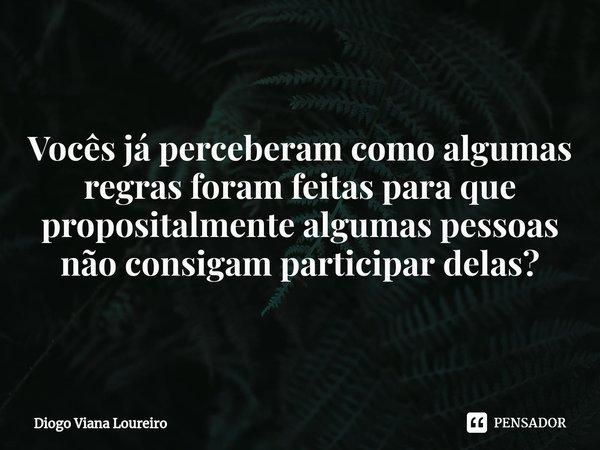 Vocês já perceberam como algumas regras foram feitas para que propositalmente algumas pessoas não consigam participar delas?... Frase de Diogo Viana Loureiro.