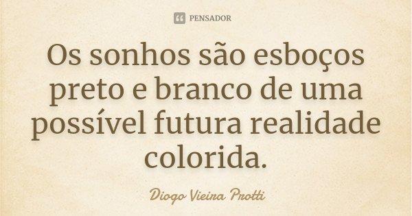 Os sonhos são esboços preto e branco de uma possível futura realidade colorida.... Frase de Diogo Vieira Protti.