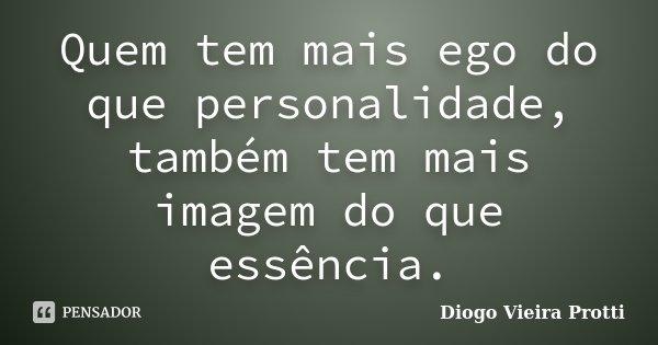 Quem tem mais ego do que personalidade, também tem mais imagem do que essência.... Frase de Diogo Vieira Protti.