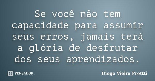 Se você não tem capacidade para assumir seus erros, jamais terá a glória de desfrutar dos seus aprendizados.... Frase de Diogo Vieira Prottti.